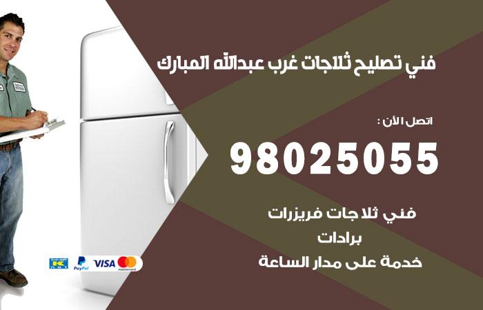 فني ثلاجات غرب عبد الله المبارك / 98025055 / صيانة تصليح ثلاجات فريزات برادات غرب عبد الله المبارك